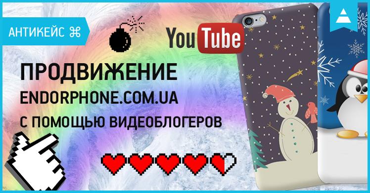 Антикейс: продвижение Endorphone.com.ua с помощью видеоблогеров