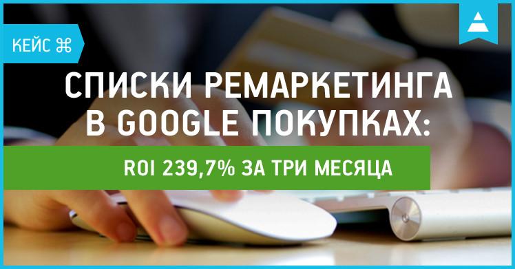 Кейс: списки ремаркетинга в Google Покупках принесли 227% ROI за три месяца